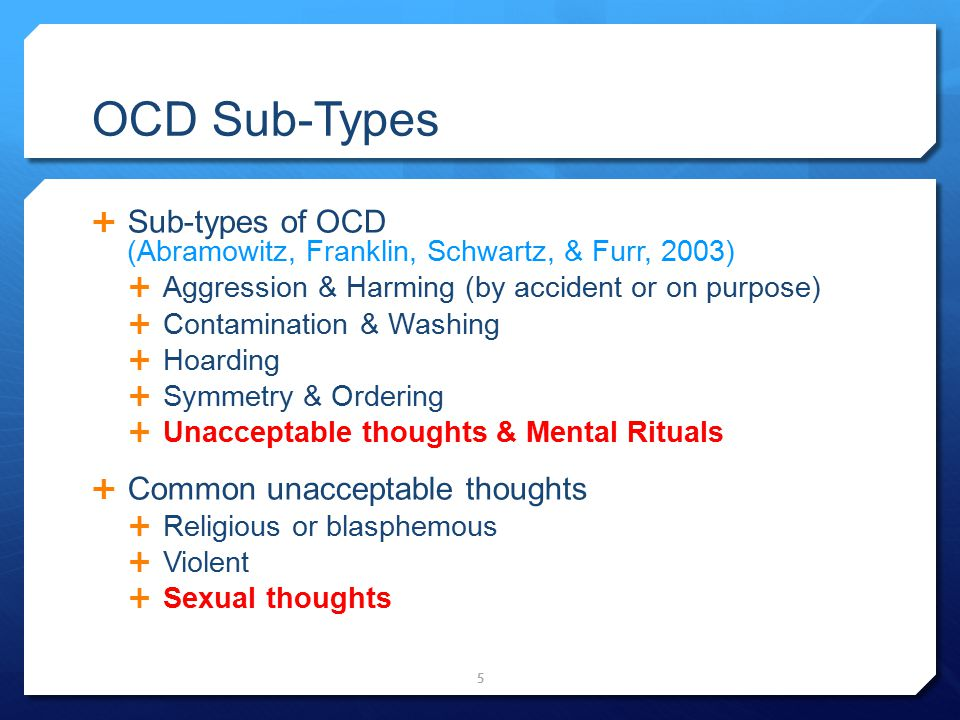 OCD Sub-Types  Sub-types of OCD (Abramowitz, Franklin, Schwartz, & Furr, 2003)  Aggression & Harming (by accident or on purpose)  Contamination & W