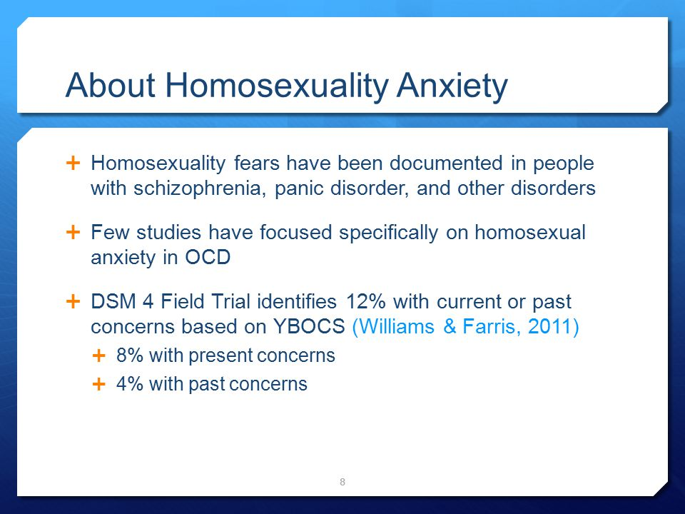 About Homosexuality Anxiety  Homosexuality fears have been documented in people with schizophrenia, panic disorder, and other disorders  Few studies