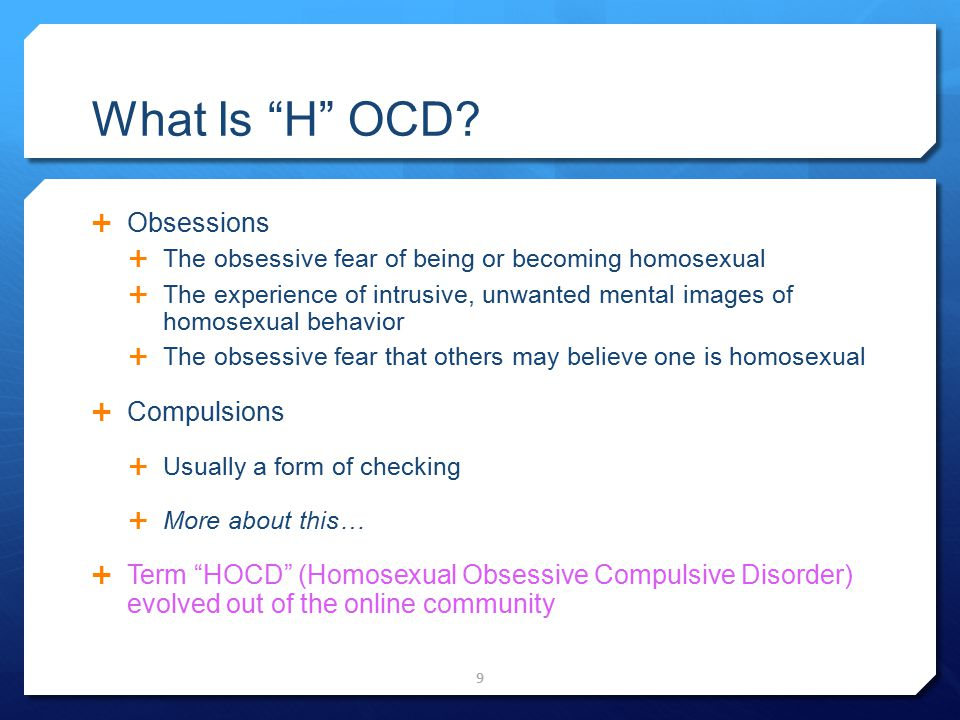 "What Is ""H"" OCD?  Obsessions  The obsessive fear of being or becoming homosexual  The experience of intrusive, unwanted mental images of homosexual"
