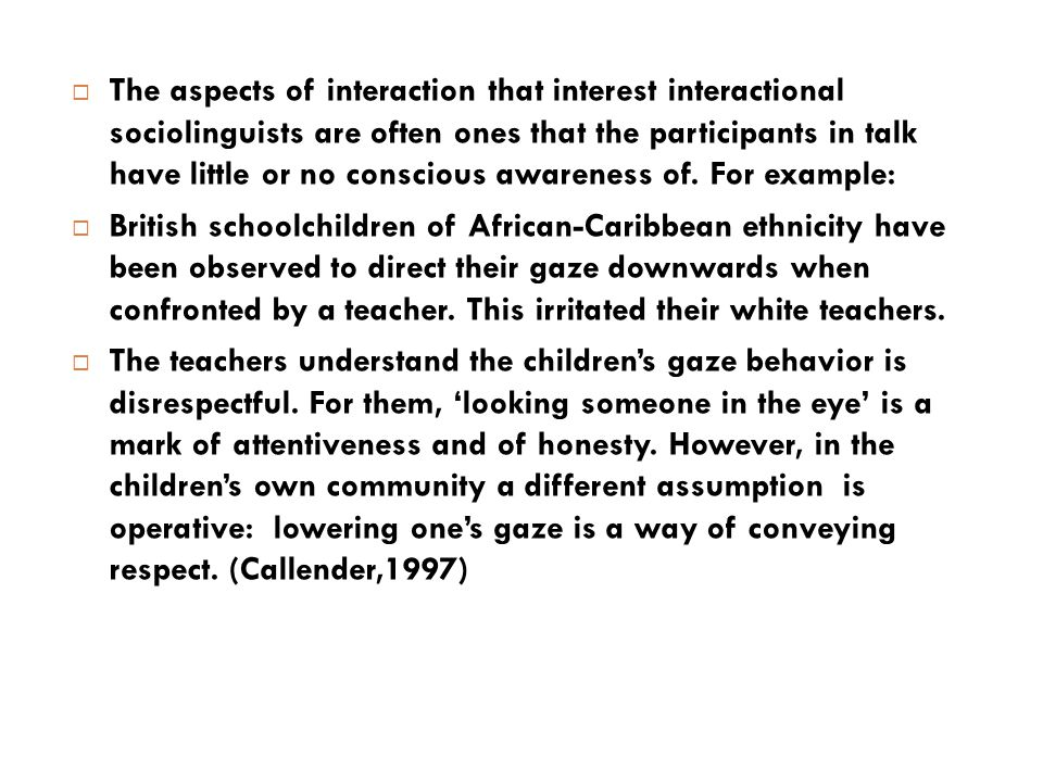  The aspects of interaction that interest interactional sociolinguists are often ones that the participants in talk have little or no conscious aware