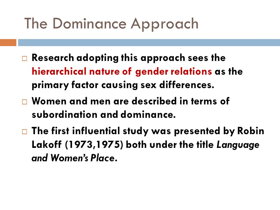 The Dominance Approach  Research adopting this approach sees the hierarchical nature of gender relations as the primary factor causing sex differences.