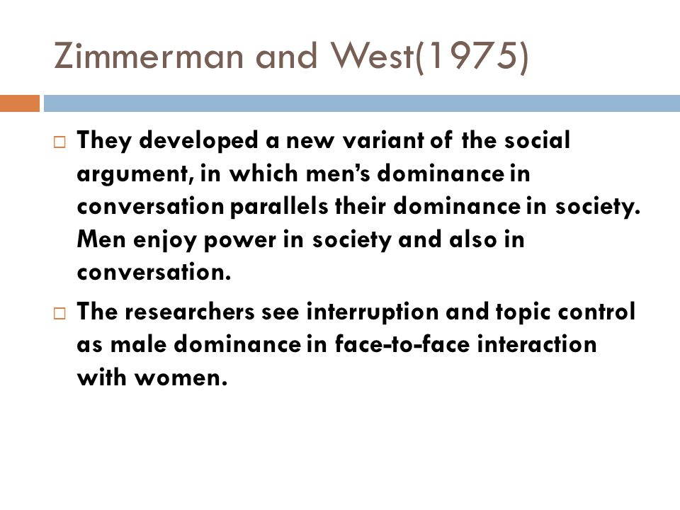 Zimmerman and West(1975)  They developed a new variant of the social argument, in which men's dominance in conversation parallels their dominance in society.