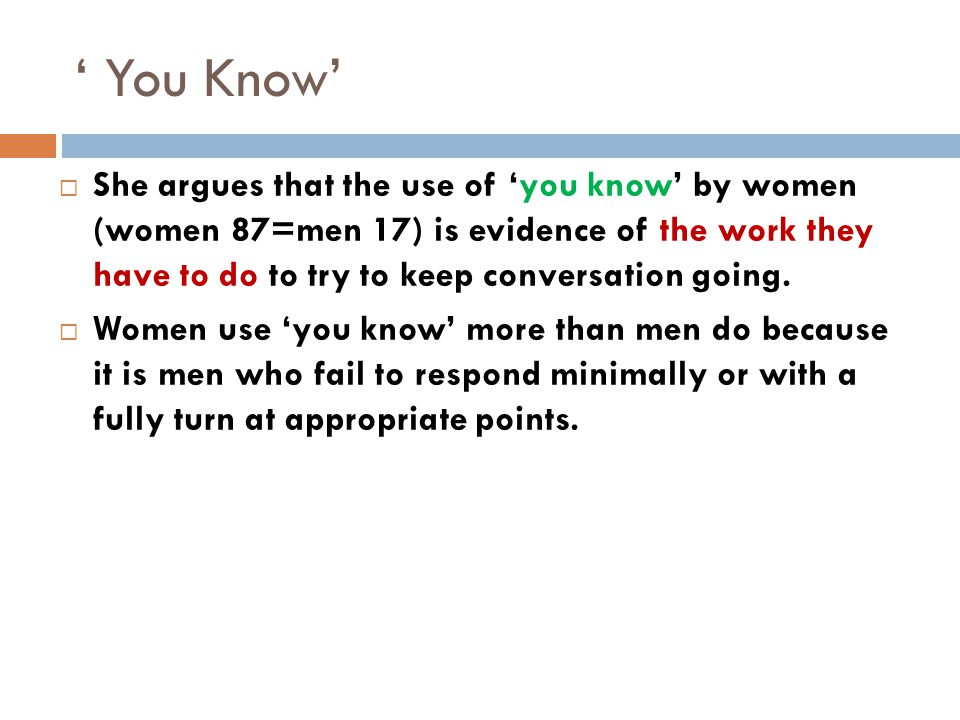 ' You Know'  She argues that the use of 'you know' by women (women 87=men 17) is evidence of the work they have to do to try to keep conversation going.