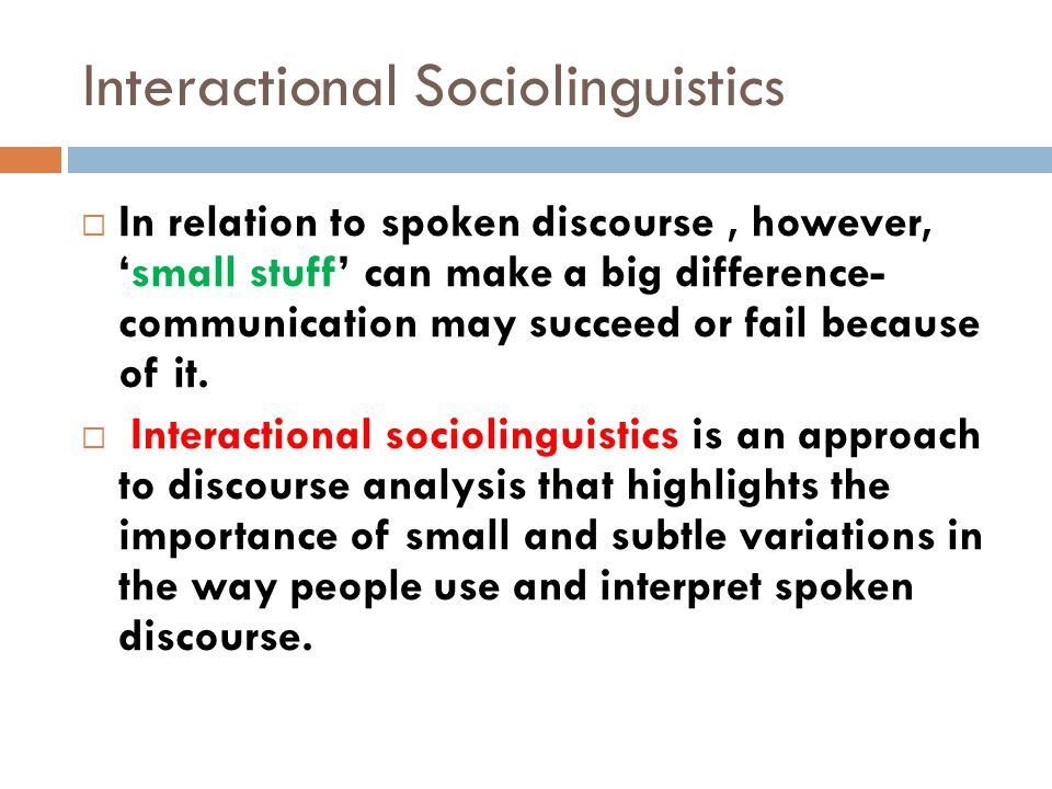 Interactional Sociolinguistics  In relation to spoken discourse, however, 'small stuff' can make a big difference- communication may succeed or fail because of it.