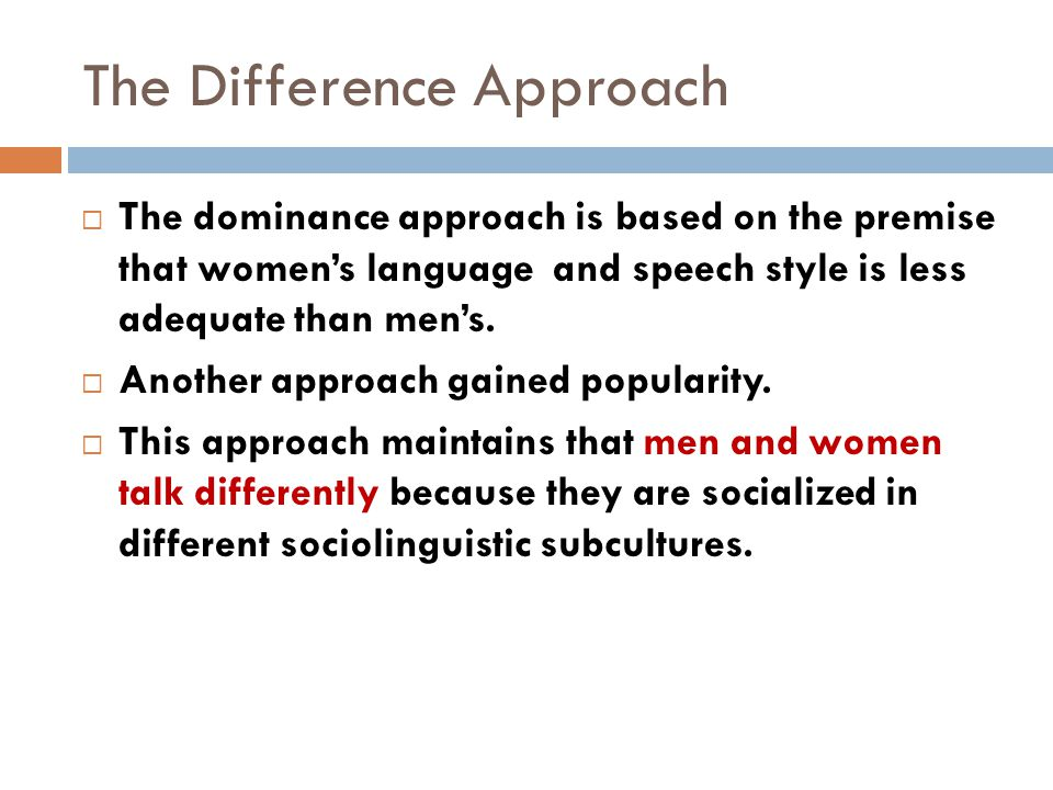 The Difference Approach  The dominance approach is based on the premise that women's language and speech style is less adequate than men's.