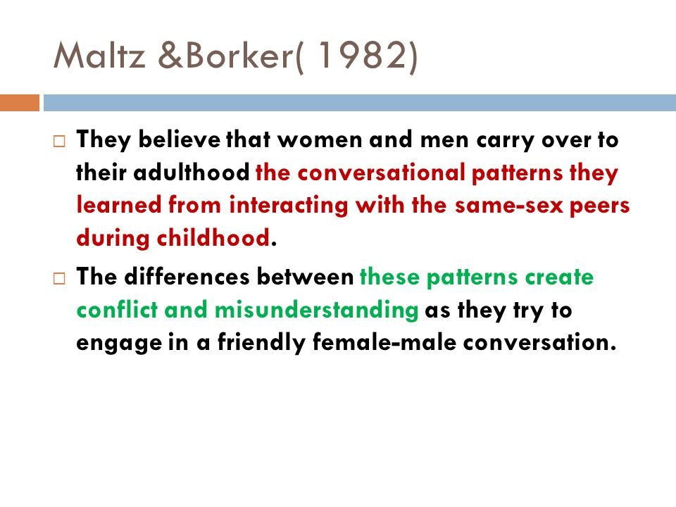 Maltz &Borker( 1982)  They believe that women and men carry over to their adulthood the conversational patterns they learned from interacting with the same-sex peers during childhood.