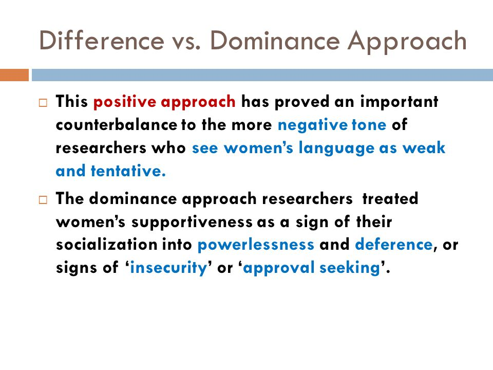 Difference vs. Dominance Approach  This positive approach has proved an important counterbalance to the more negative tone of researchers who see wom