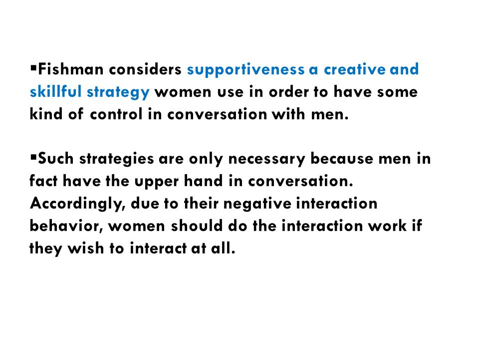  Fishman considers supportiveness a creative and skillful strategy women use in order to have some kind of control in conversation with men.  Such s