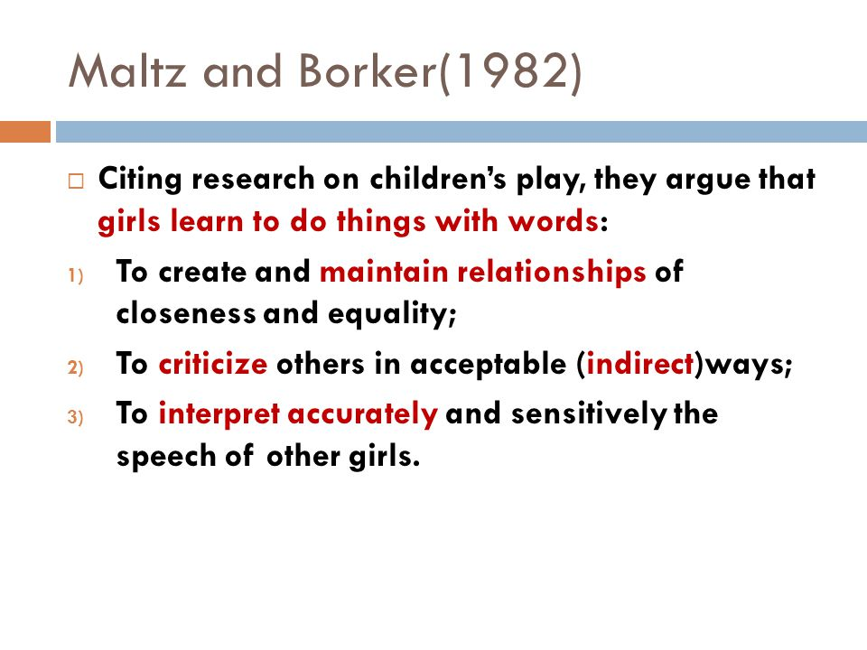 Maltz and Borker(1982)  Citing research on children's play, they argue that girls learn to do things with words: 1) To create and maintain relationships of closeness and equality; 2) To criticize others in acceptable (indirect)ways; 3) To interpret accurately and sensitively the speech of other girls.
