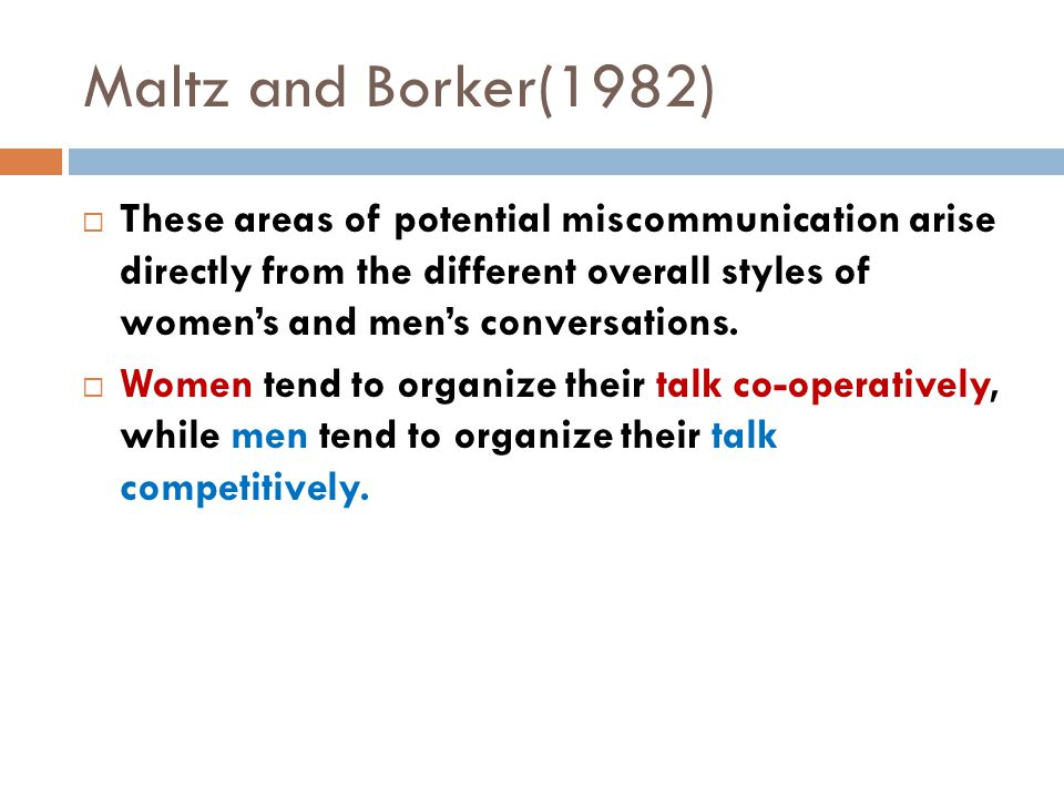  These areas of potential miscommunication arise directly from the different overall styles of women's and men's conversations.  Women tend to organ