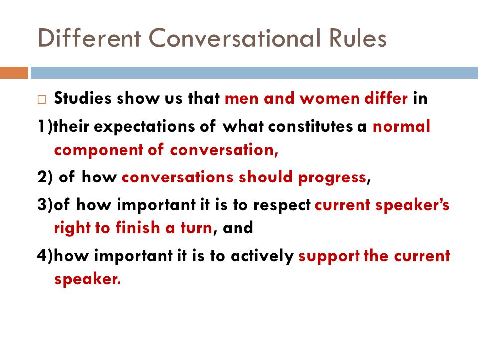 Different Conversational Rules  Studies show us that men and women differ in 1)their expectations of what constitutes a normal component of conversation, 2) of how conversations should progress, 3)of how important it is to respect current speaker's right to finish a turn, and 4)how important it is to actively support the current speaker.
