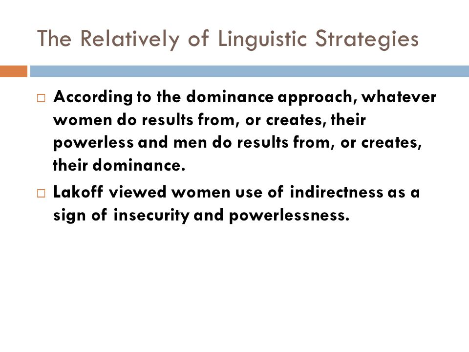 The Relatively of Linguistic Strategies  According to the dominance approach, whatever women do results from, or creates, their powerless and men do