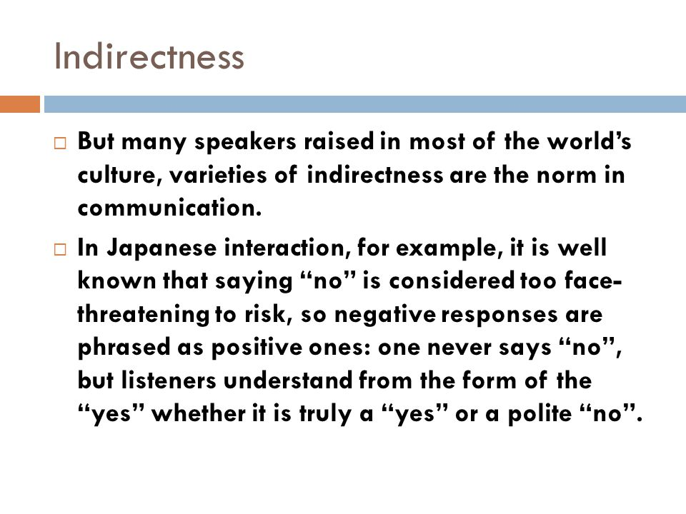  But many speakers raised in most of the world's culture, varieties of indirectness are the norm in communication.  In Japanese interaction, for exa