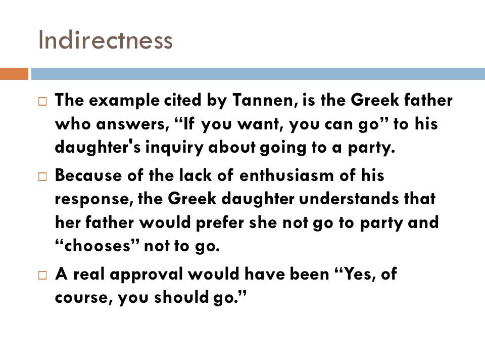 " The example cited by Tannen, is the Greek father who answers, ""If you want, you can go"" to his daughter's inquiry about going to a party.  Because"
