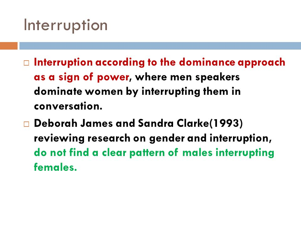 Interruption  Interruption according to the dominance approach as a sign of power, where men speakers dominate women by interrupting them in conversa