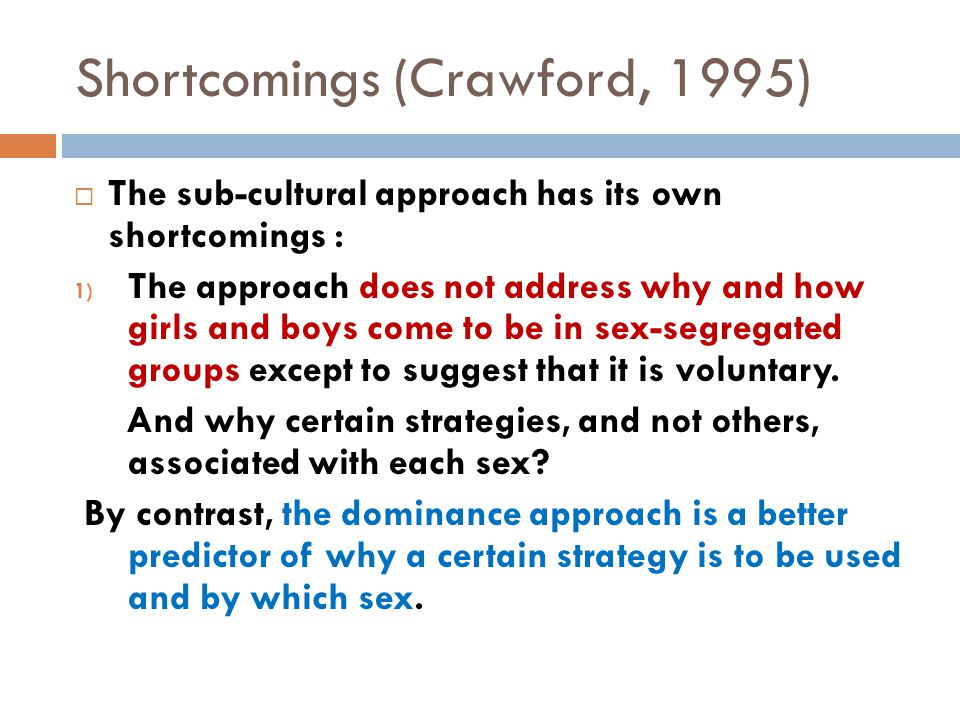 Shortcomings (Crawford, 1995)  The sub-cultural approach has its own shortcomings : 1) The approach does not address why and how girls and boys come to be in sex-segregated groups except to suggest that it is voluntary.