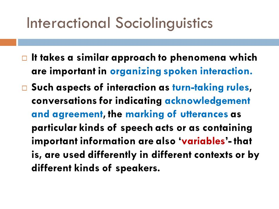 Interactional Sociolinguistics  It takes a similar approach to phenomena which are important in organizing spoken interaction.  Such aspects of inte