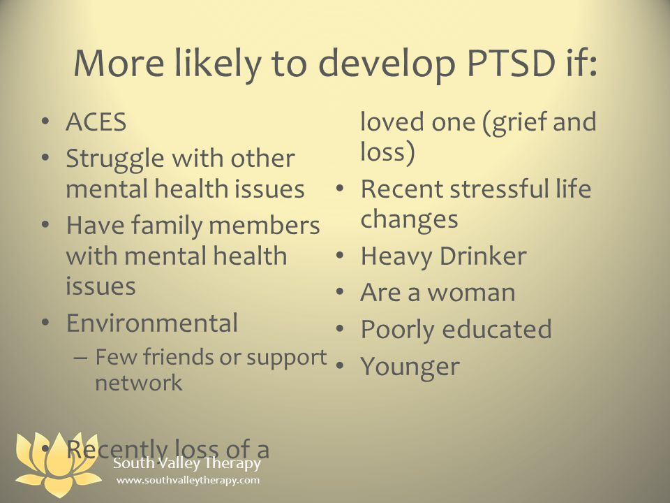 More likely to develop PTSD if: ACES Struggle with other mental health issues Have family members with mental health issues Environmental – Few friends or support network Recently loss of a loved one (grief and loss) Recent stressful life changes Heavy Drinker Are a woman Poorly educated Younger South Valley Therapy www.southvalleytherapy.com