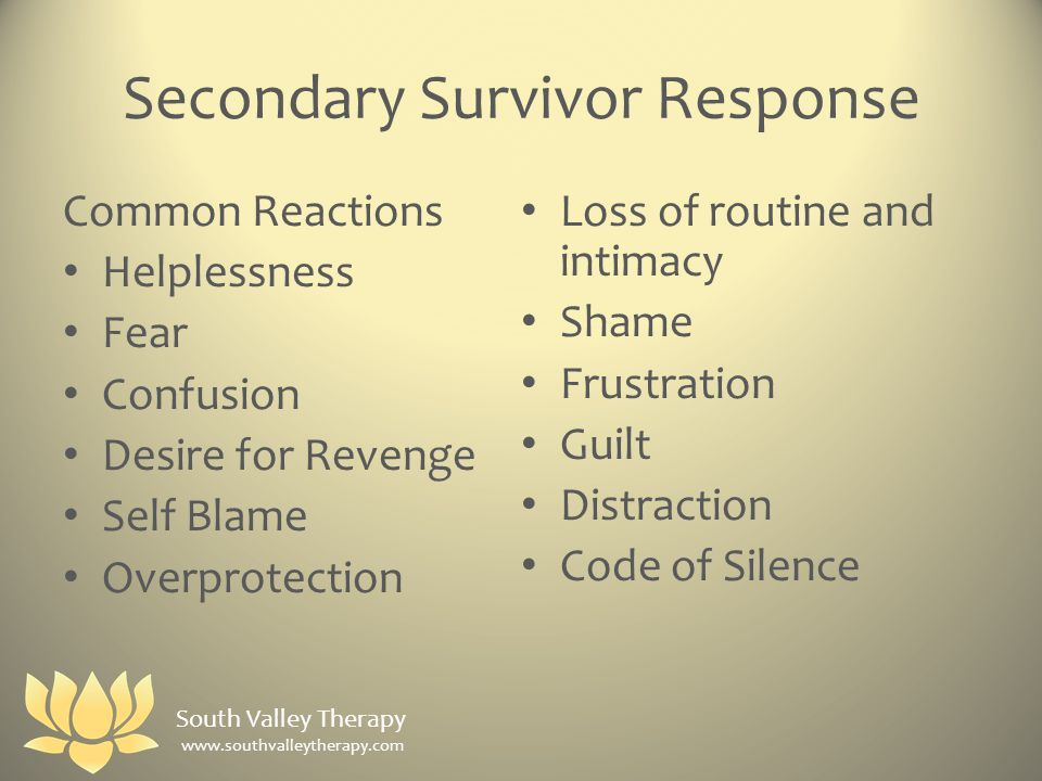Secondary Survivor Response Common Reactions Helplessness Fear Confusion Desire for Revenge Self Blame Overprotection Loss of routine and intimacy Shame Frustration Guilt Distraction Code of Silence South Valley Therapy www.southvalleytherapy.com
