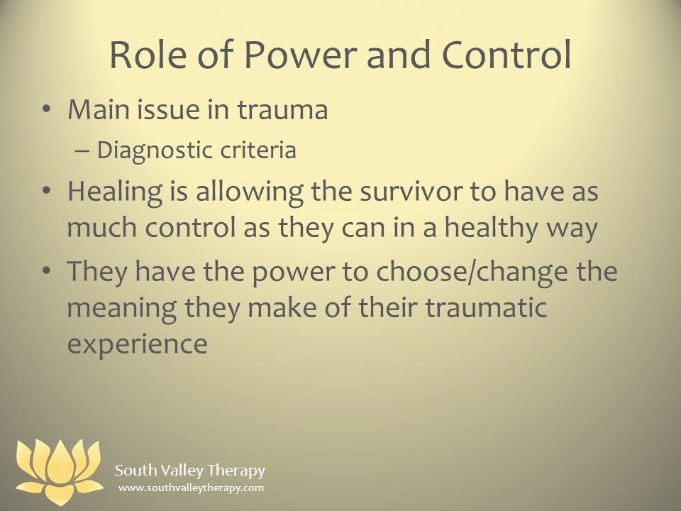 Role of Power and Control Main issue in trauma – Diagnostic criteria Healing is allowing the survivor to have as much control as they can in a healthy way They have the power to choose/change the meaning they make of their traumatic experience South Valley Therapy www.southvalleytherapy.com