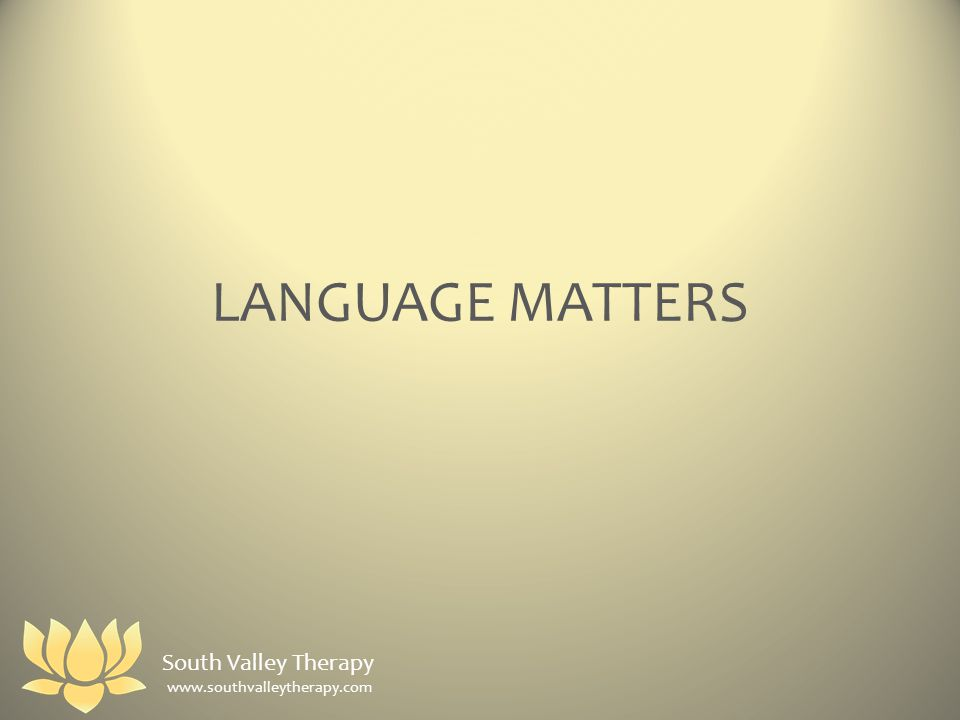LANGUAGE MATTERS South Valley Therapy www.southvalleytherapy.com