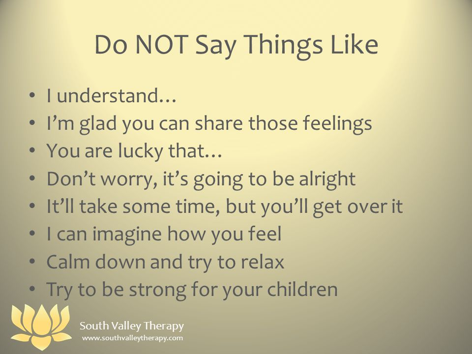 Do NOT Say Things Like I understand… I'm glad you can share those feelings You are lucky that… Don't worry, it's going to be alright It'll take some time, but you'll get over it I can imagine how you feel Calm down and try to relax Try to be strong for your children South Valley Therapy www.southvalleytherapy.com
