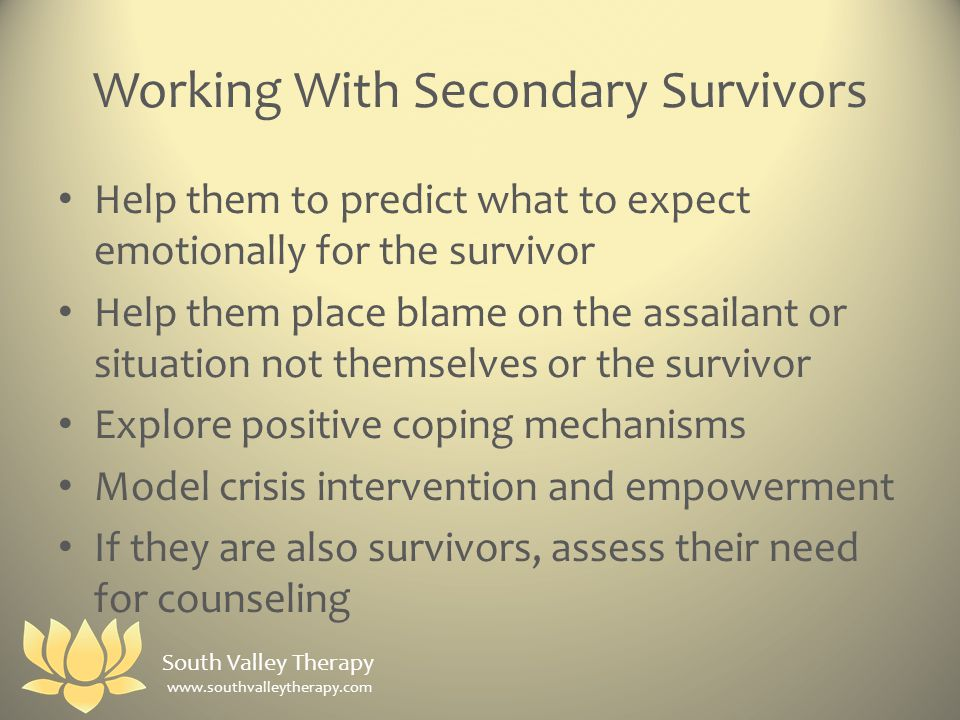 Working With Secondary Survivors Help them to predict what to expect emotionally for the survivor Help them place blame on the assailant or situation not themselves or the survivor Explore positive coping mechanisms Model crisis intervention and empowerment If they are also survivors, assess their need for counseling South Valley Therapy www.southvalleytherapy.com