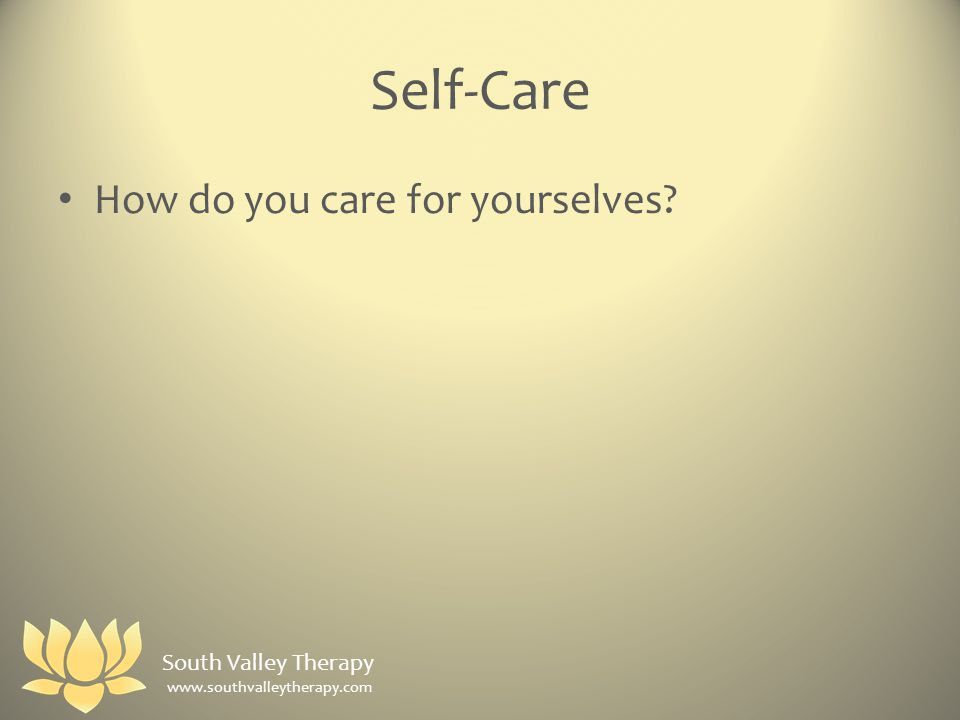 Self-Care How do you care for yourselves South Valley Therapy www.southvalleytherapy.com