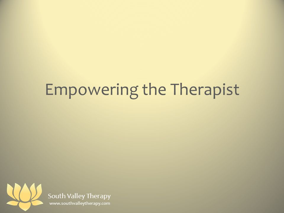 Empowering the Therapist South Valley Therapy www.southvalleytherapy.com