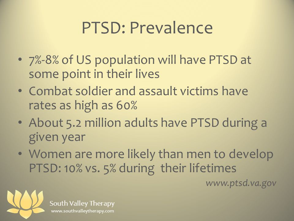 PTSD: Prevalence 7%-8% of US population will have PTSD at some point in their lives Combat soldier and assault victims have rates as high as 60% About 5.2 million adults have PTSD during a given year Women are more likely than men to develop PTSD: 10% vs.