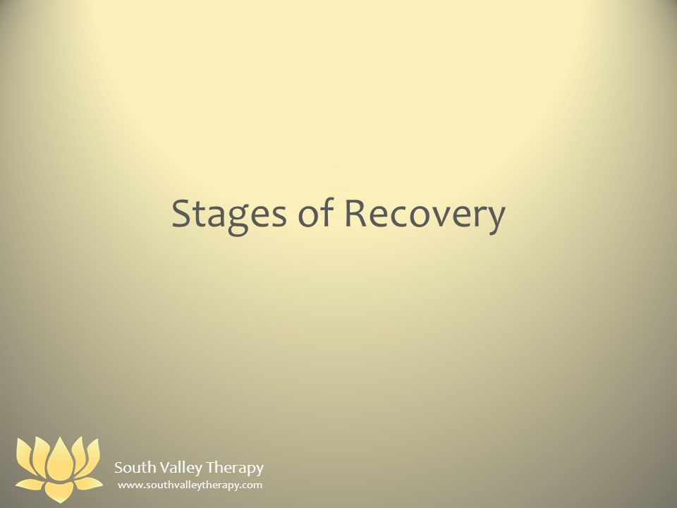 Stages of Recovery South Valley Therapy www.southvalleytherapy.com