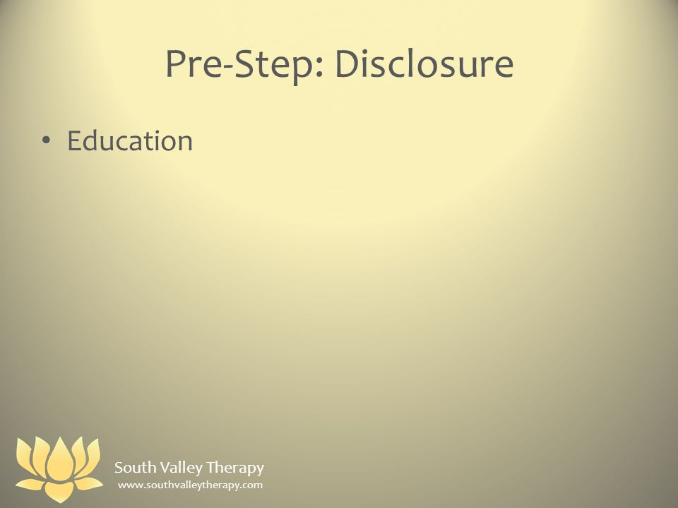 Pre-Step: Disclosure Education South Valley Therapy www.southvalleytherapy.com