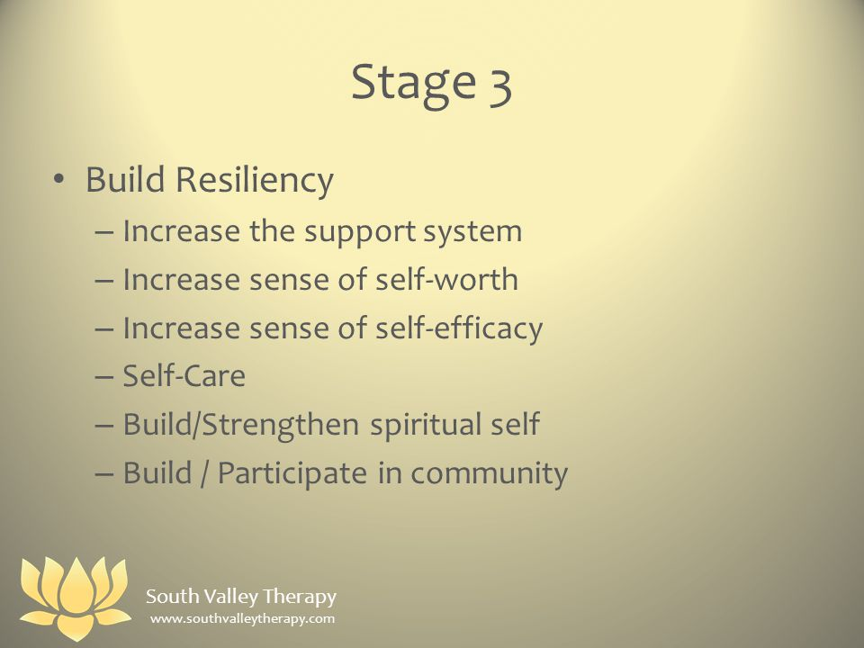 Stage 3 Build Resiliency – Increase the support system – Increase sense of self-worth – Increase sense of self-efficacy – Self-Care – Build/Strengthen spiritual self – Build / Participate in community South Valley Therapy www.southvalleytherapy.com
