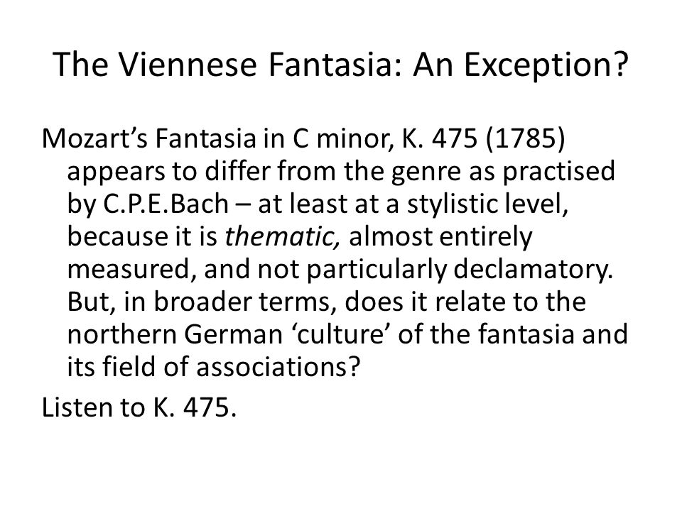 The Viennese Fantasia: An Exception? Mozart's Fantasia in C minor, K. 475 (1785) appears to differ from the genre as practised by C.P.E.Bach – at leas