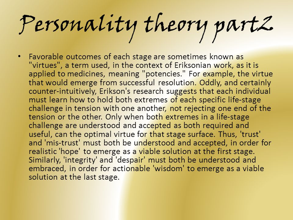 Personality theory part2 Favorable outcomes of each stage are sometimes known as virtues , a term used, in the context of Eriksonian work, as it is applied to medicines, meaning potencies. For example, the virtue that would emerge from successful resolution.