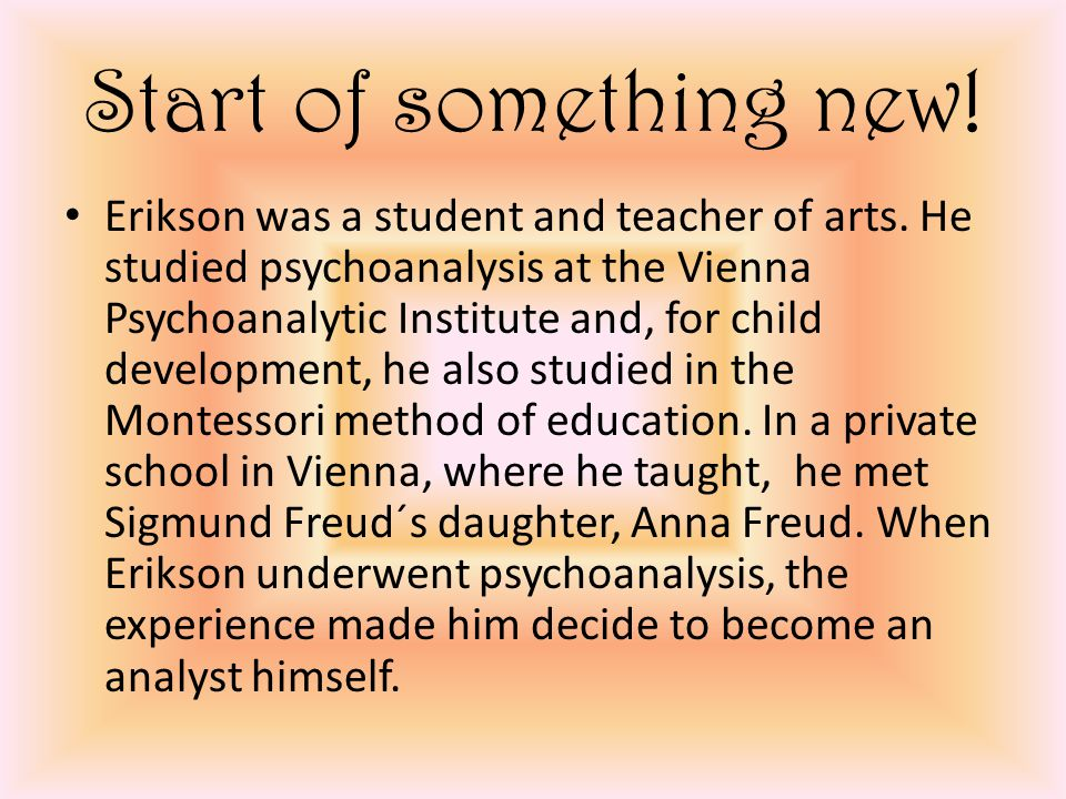 Start of something new. Erikson was a student and teacher of arts.