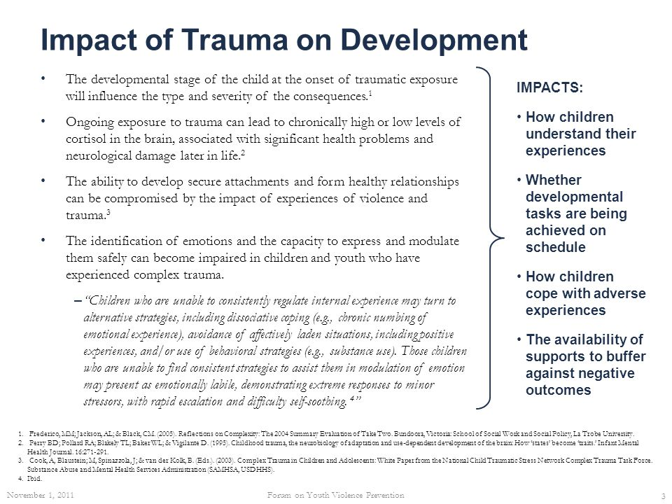 Impact of Trauma on Development The developmental stage of the child at the onset of traumatic exposure will influence the type and severity of the co