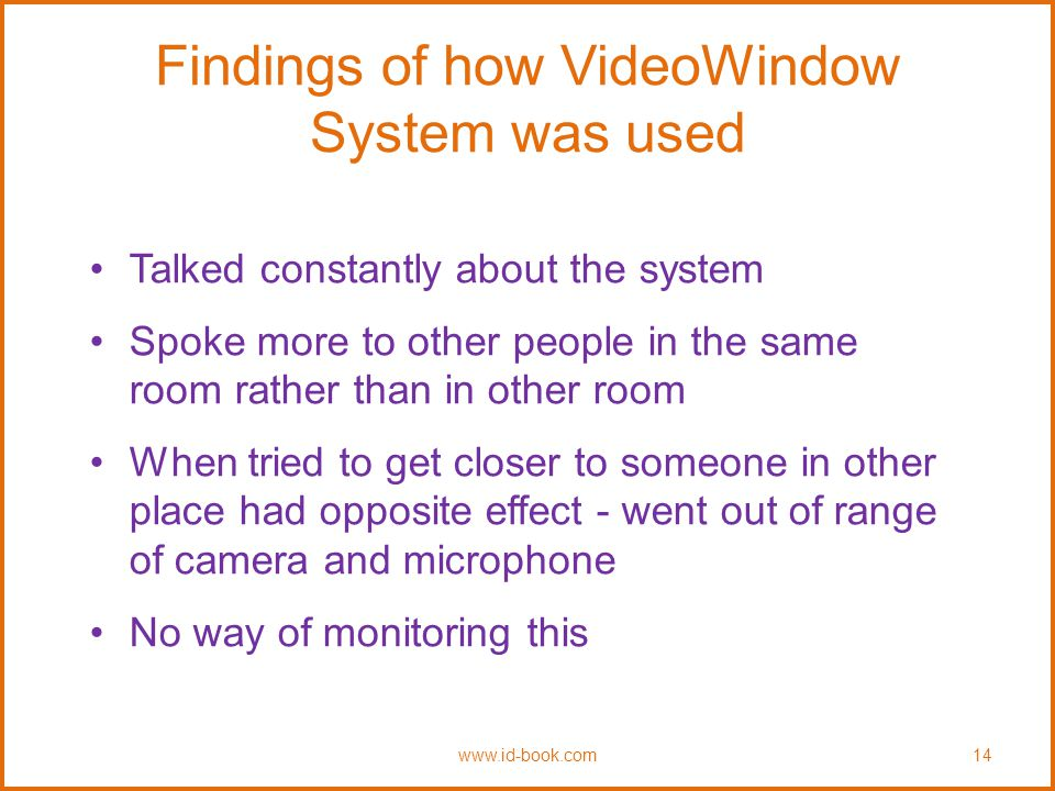 Findings of how VideoWindow System was used Talked constantly about the system Spoke more to other people in the same room rather than in other room When tried to get closer to someone in other place had opposite effect - went out of range of camera and microphone No way of monitoring this www.id-book.com14