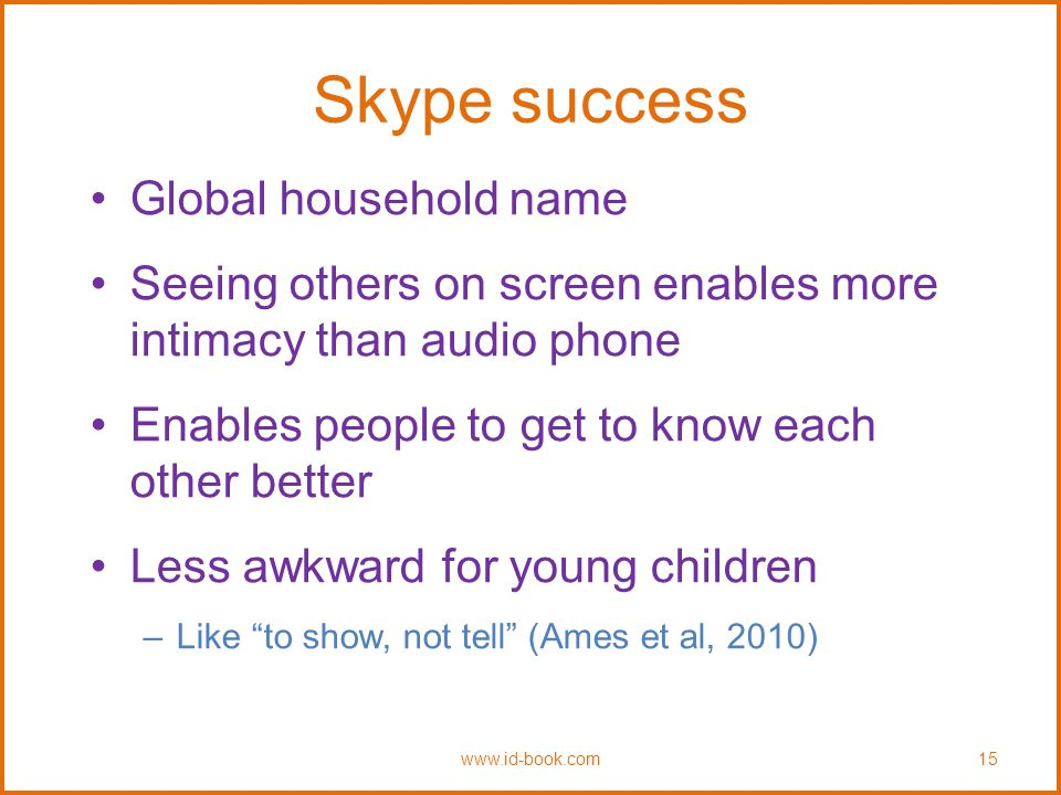 Skype success Global household name Seeing others on screen enables more intimacy than audio phone Enables people to get to know each other better Less awkward for young children –Like to show, not tell (Ames et al, 2010) www.id-book.com15