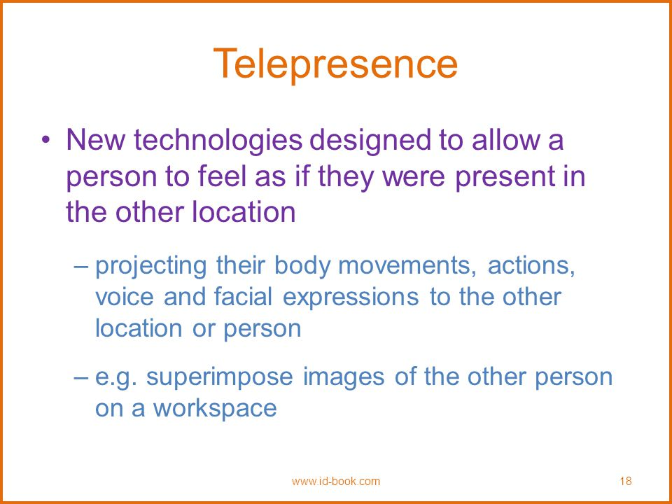 Telepresence New technologies designed to allow a person to feel as if they were present in the other location –projecting their body movements, actions, voice and facial expressions to the other location or person –e.g.