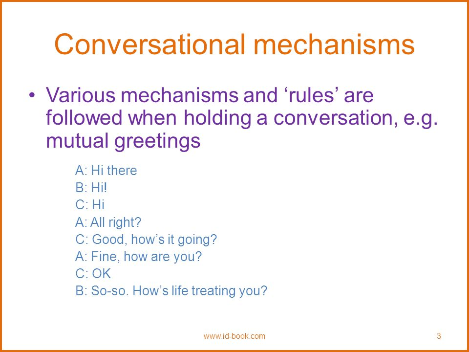 Conversational mechanisms Various mechanisms and 'rules' are followed when holding a conversation, e.g.