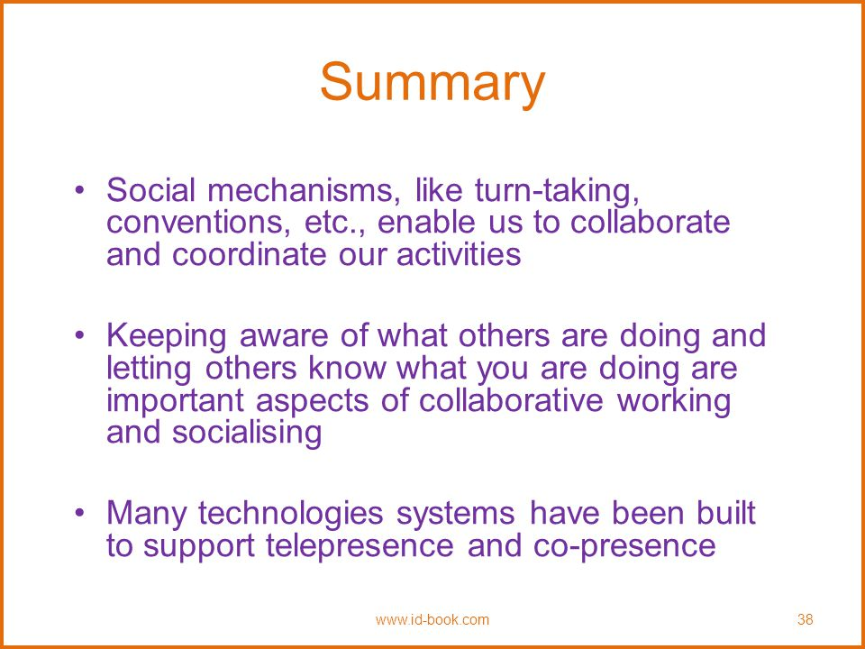 Summary Social mechanisms, like turn-taking, conventions, etc., enable us to collaborate and coordinate our activities Keeping aware of what others are doing and letting others know what you are doing are important aspects of collaborative working and socialising Many technologies systems have been built to support telepresence and co-presence www.id-book.com38