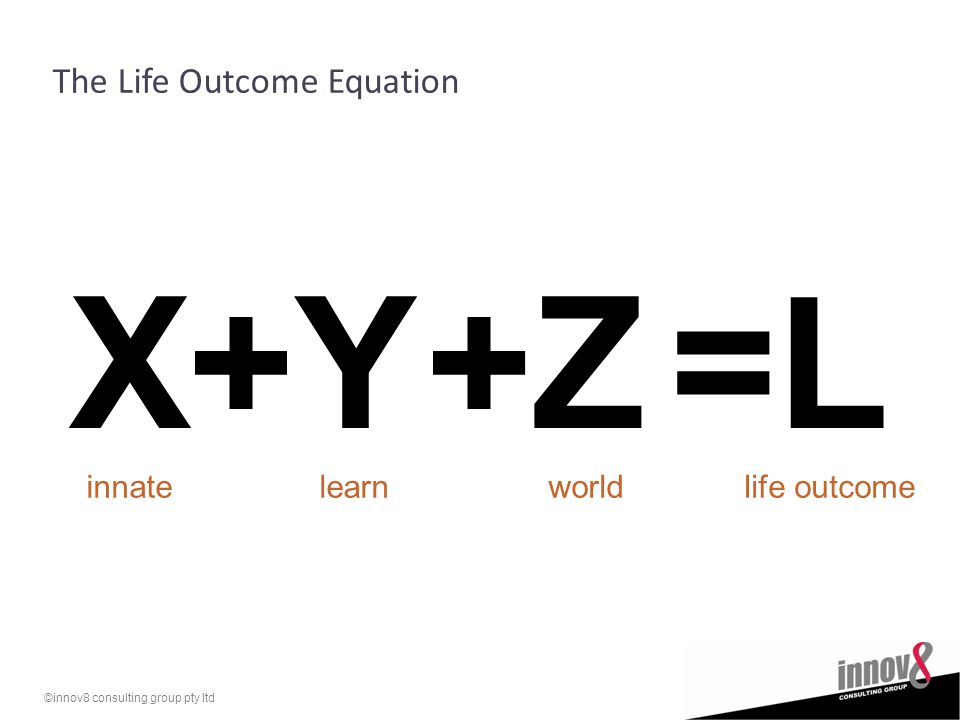 ©innov8 consulting group pty ltd The Life Outcome Equation X+Y+Z=L innatelearnworldlife outcome
