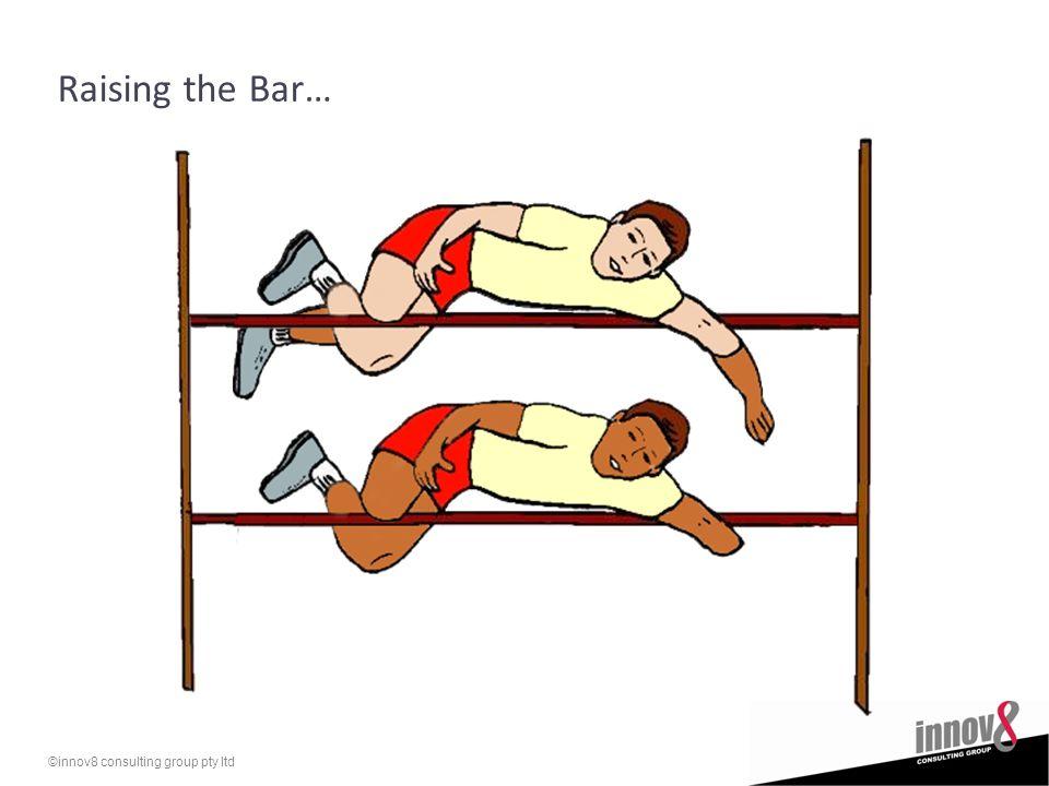 ©innov8 consulting group pty ltd Raising the Bar…