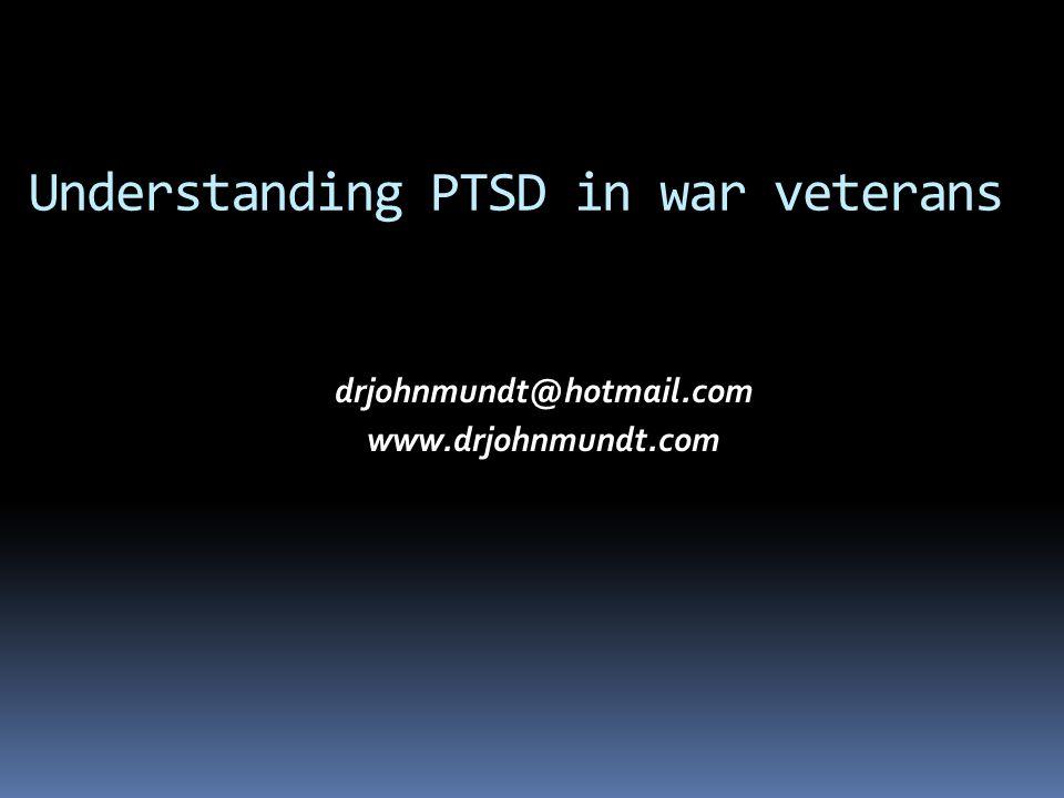Understanding PTSD in war veterans drjohnmundt@hotmail.com www.drjohnmundt.com