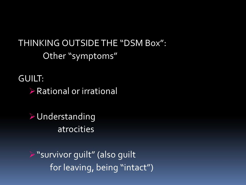 """THINKING OUTSIDE THE """"DSM Box"""": Other """"symptoms"""" GUILT:  Rational or irrational  Understanding atrocities  """"survivor guilt"""" (also guilt for leaving"""