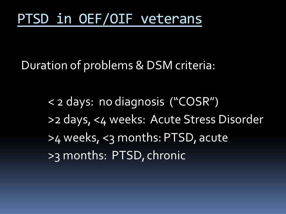 """Duration of problems & DSM criteria: < 2 days: no diagnosis (""""COSR"""") >2 days, <4 weeks: Acute Stress Disorder >4 weeks, <3 months: PTSD, acute >3 mont"""