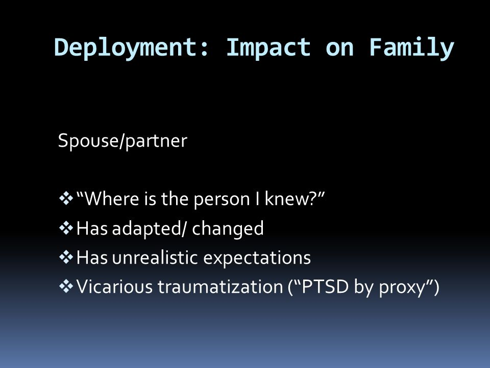 """Deployment: Impact on Family Spouse/partner  """"Where is the person I knew?""""  Has adapted/ changed  Has unrealistic expectations  Vicarious traumati"""