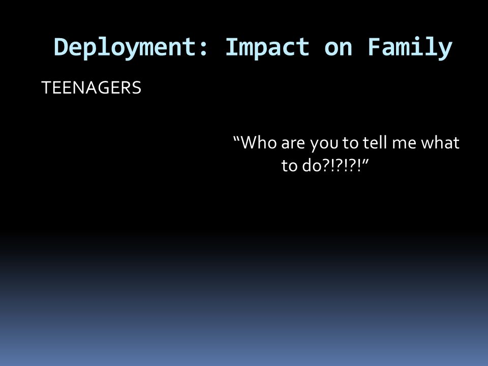 """Deployment: Impact on Family TEENAGERS """"Who are you to tell me what to do?!?!?!"""""""