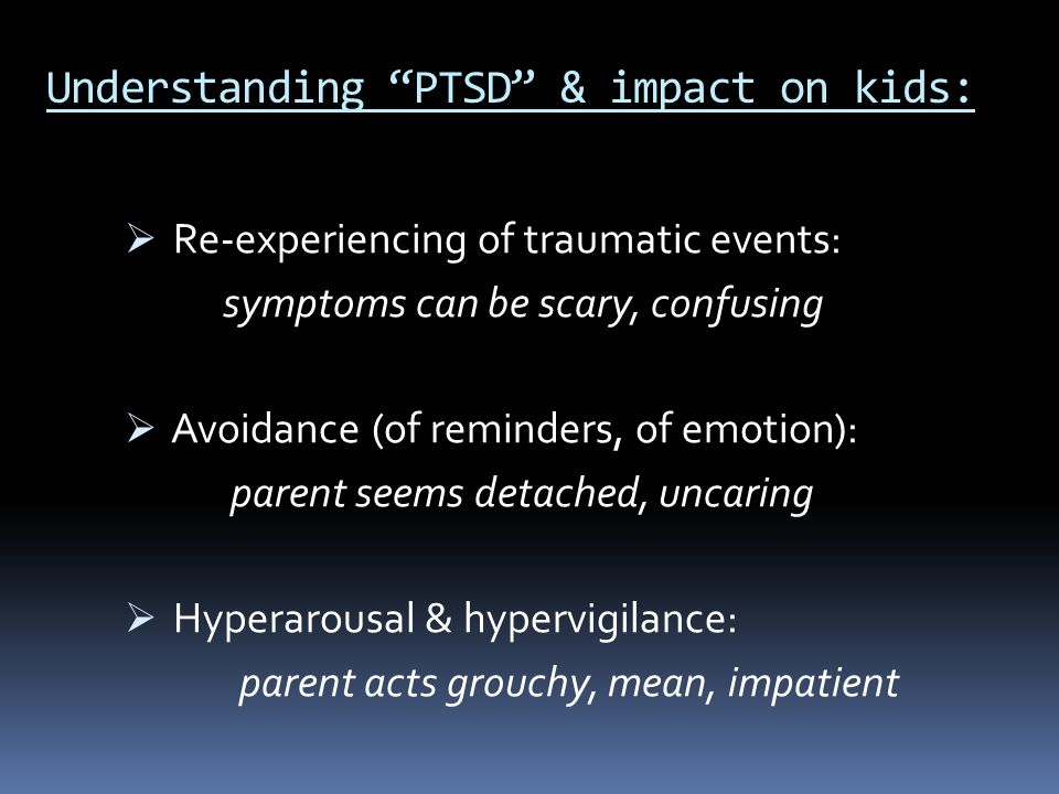 """Understanding """"PTSD"""" & impact on kids:  Re-experiencing of traumatic events: symptoms can be scary, confusing  Avoidance (of reminders, of emotion):"""